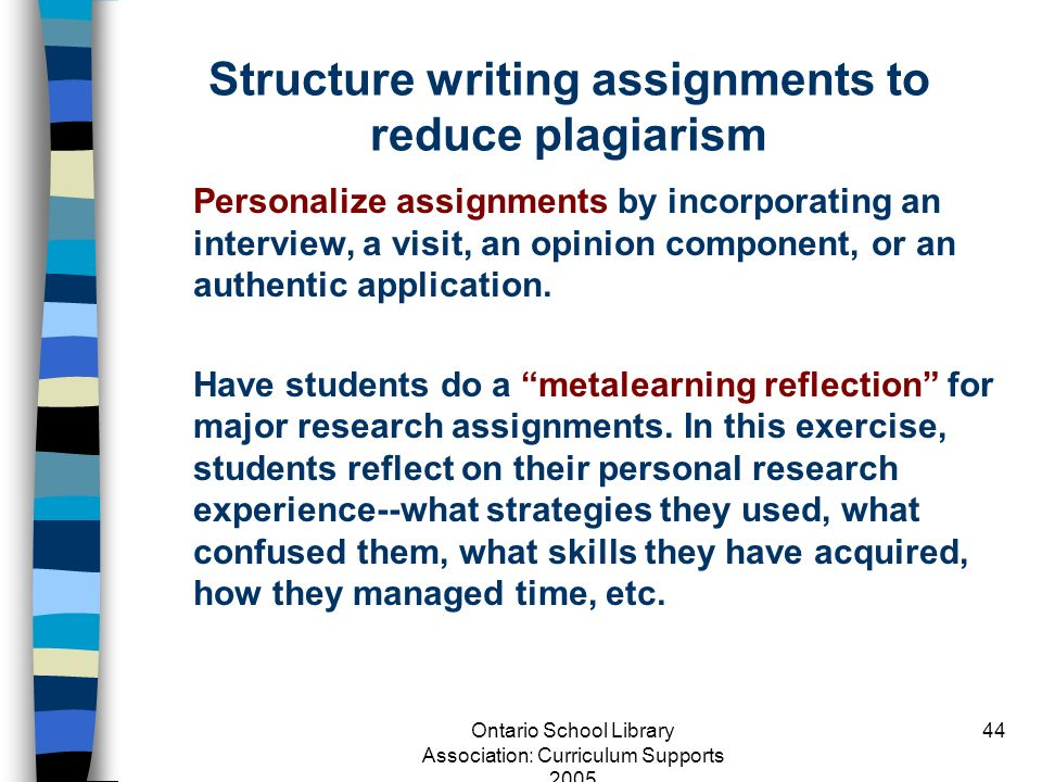 Ontario School Library Association: Curriculum Supports 2005 44 Structure writing assignments to reduce plagiarism Personalize assignments by incorpor