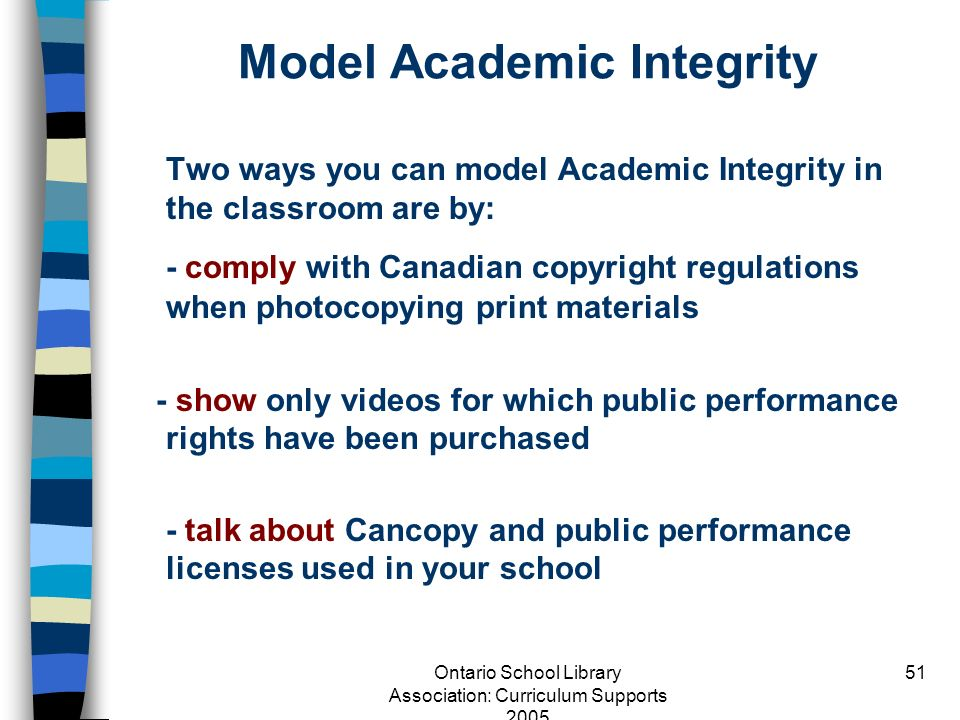 Ontario School Library Association: Curriculum Supports 2005 51 Model Academic Integrity Two ways you can model Academic Integrity in the classroom ar