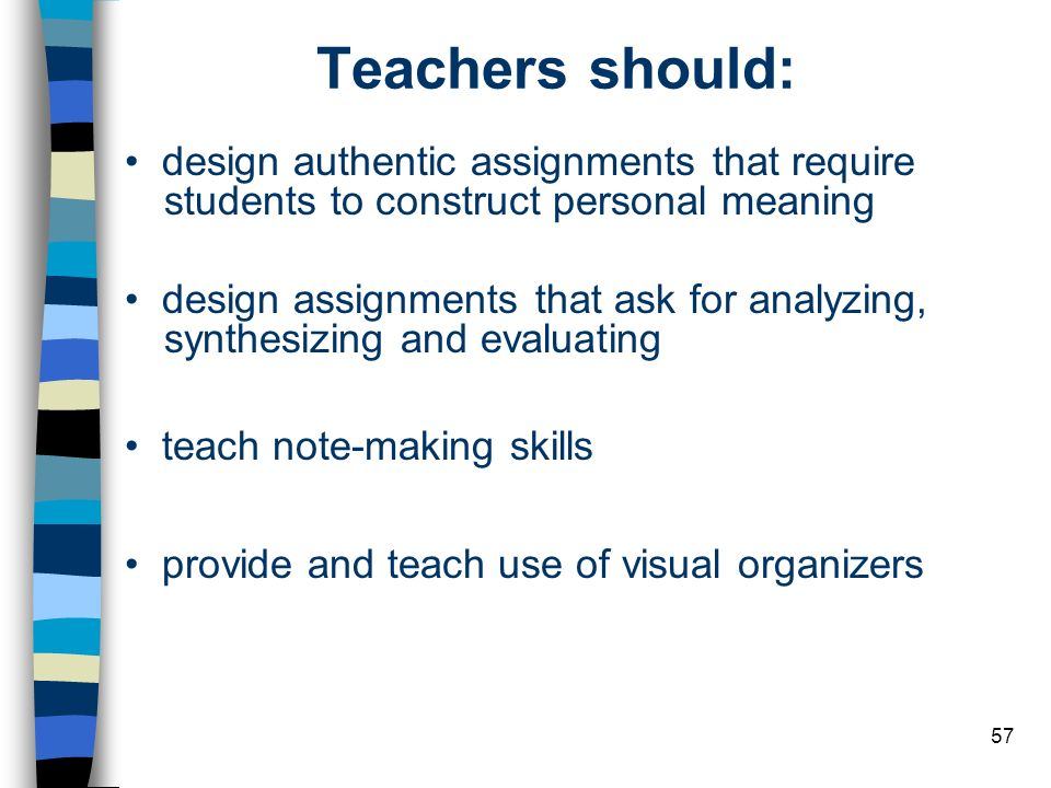 57 Teachers should: design authentic assignments that require students to construct personal meaning design assignments that ask for analyzing, synthe