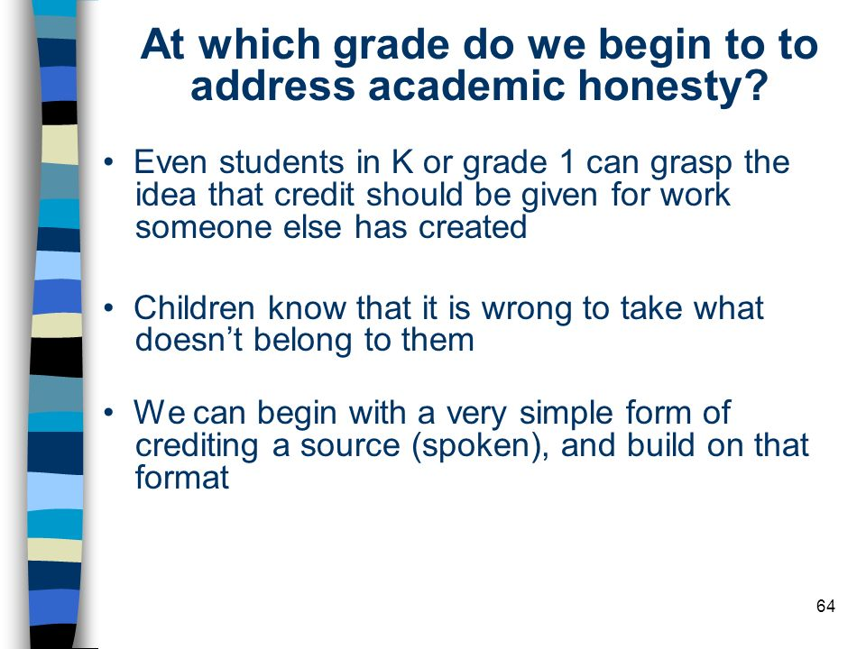 64 At which grade do we begin to to address academic honesty? Even students in K or grade 1 can grasp the idea that credit should be given for work so