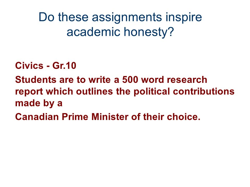 Do these assignments inspire academic honesty? Civics - Gr.10 Students are to write a 500 word research report which outlines the political contributi