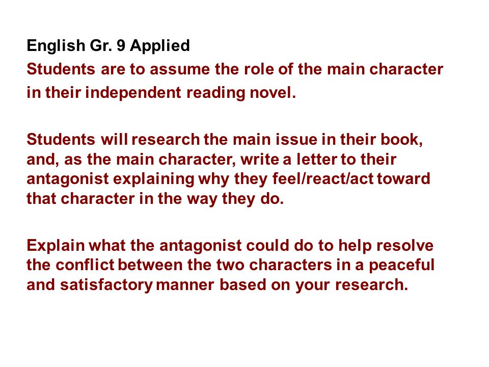 English Gr. 9 Applied Students are to assume the role of the main character in their independent reading novel. Students will research the main issue
