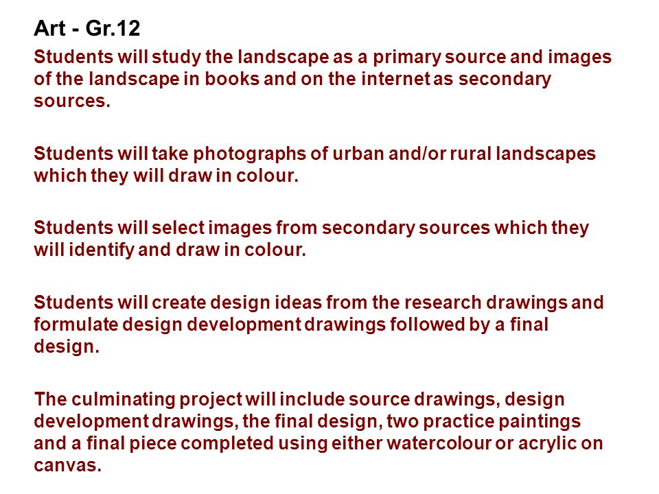 Art - Gr.12 Students will study the landscape as a primary source and images of the landscape in books and on the internet as secondary sources. Stude
