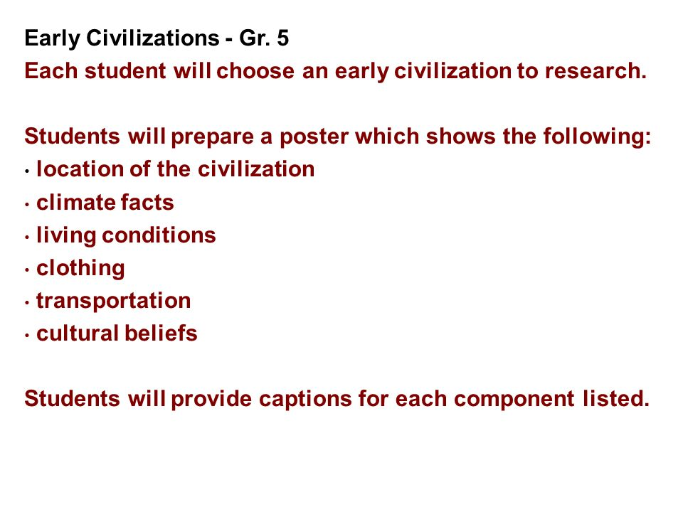 Early Civilizations - Gr. 5 Each student will choose an early civilization to research. Students will prepare a poster which shows the following: loca