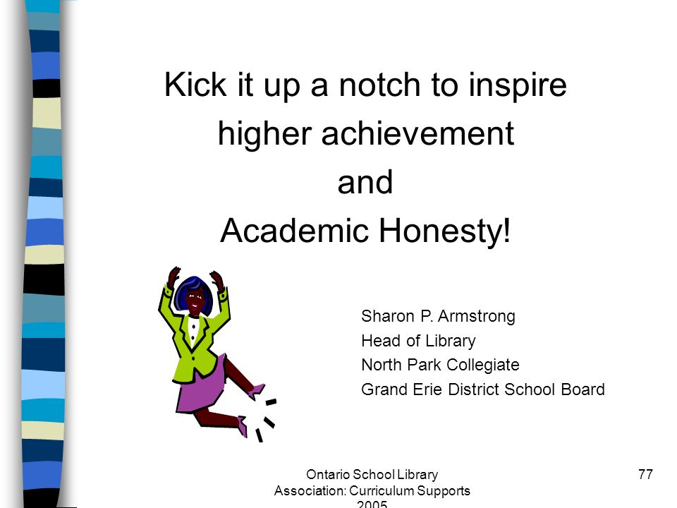 Ontario School Library Association: Curriculum Supports 2005 77 Kick it up a notch to inspire higher achievement and Academic Honesty! Sharon P. Armst