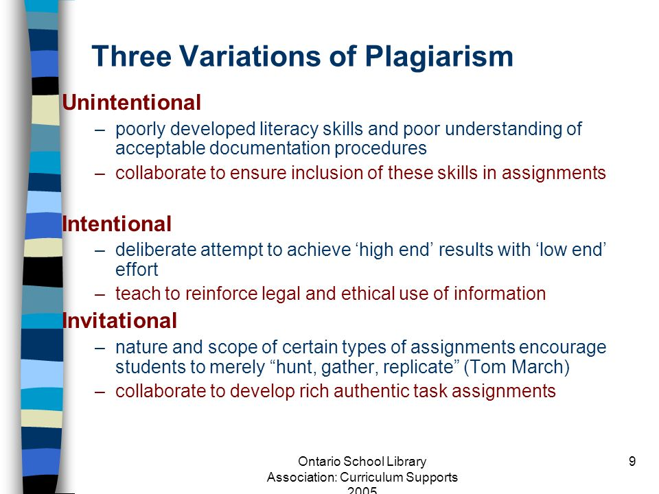 Ontario School Library Association: Curriculum Supports 2005 9 Three Variations of Plagiarism Unintentional –poorly developed literacy skills and poor