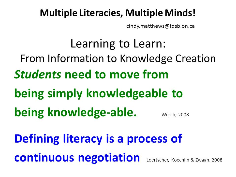 Learning to Learn: From Information to Knowledge Creation Students need to move from being simply knowledgeable to being knowledge-able.