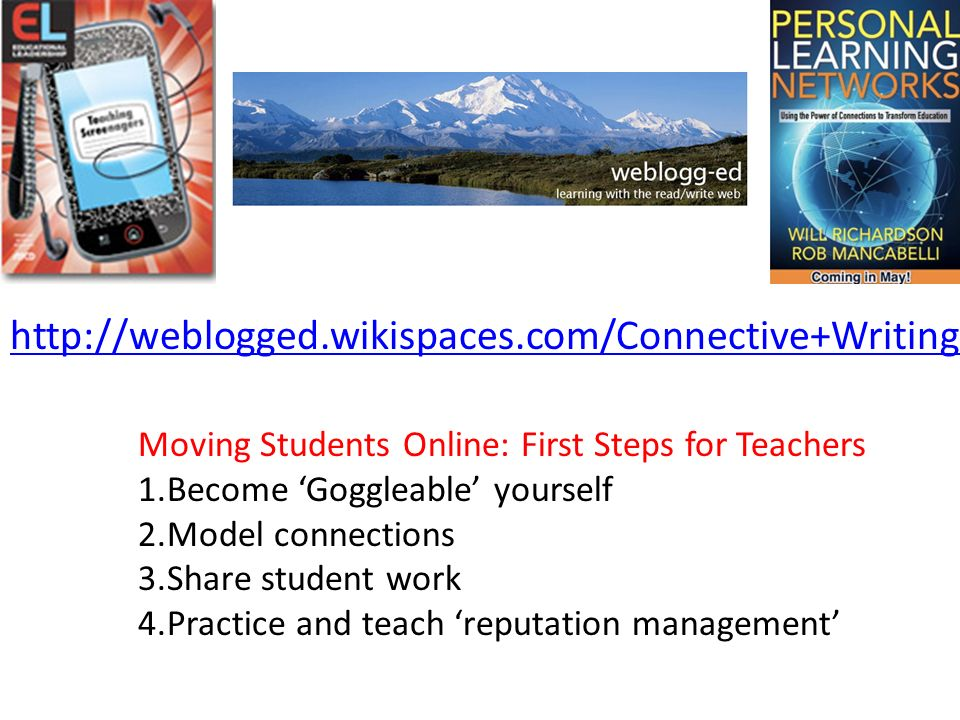 Moving Students Online: First Steps for Teachers 1.Become Goggleable yourself 2.Model connections 3.Share student work 4.Practice and teach reputation management