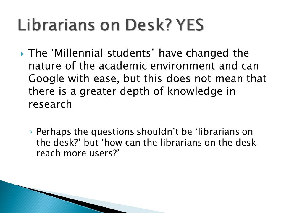 The Millennial students have changed the nature of the academic environment and can Google with ease, but this does not mean that there is a greater depth of knowledge in research Perhaps the questions shouldnt be librarians on the desk.