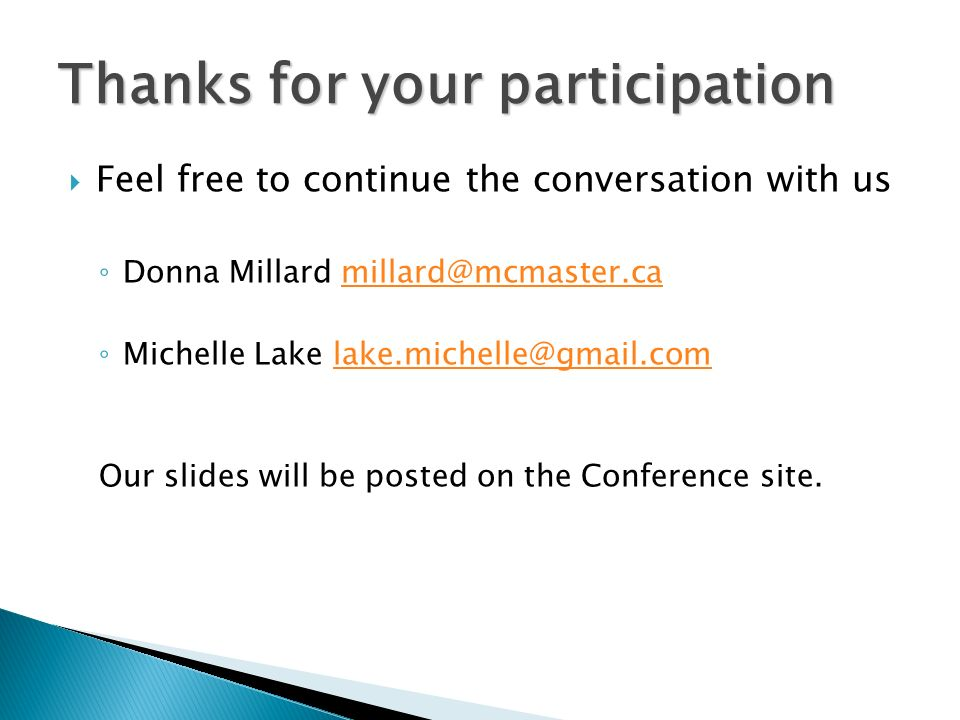 Feel free to continue the conversation with us Donna Millard millard@mcmaster.camillard@mcmaster.ca Michelle Lake lake.michelle@gmail.comlake.michelle@gmail.com Our slides will be posted on the Conference site.