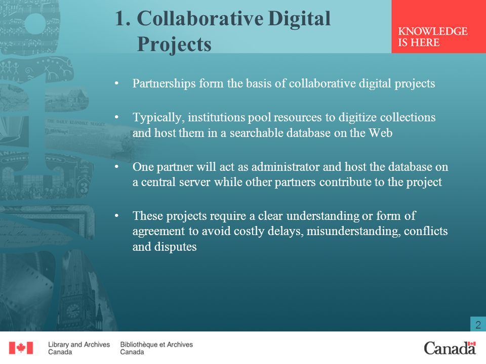 2 1.Collaborative Digital Projects Partnerships form the basis of collaborative digital projects Typically, institutions pool resources to digitize collections and host them in a searchable database on the Web One partner will act as administrator and host the database on a central server while other partners contribute to the project These projects require a clear understanding or form of agreement to avoid costly delays, misunderstanding, conflicts and disputes
