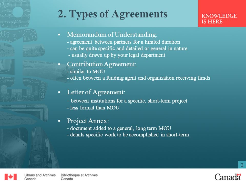 3 2. Types of Agreements Memorandum of Understanding: - agreement between partners for a limited duration - can be quite specific and detailed or gene