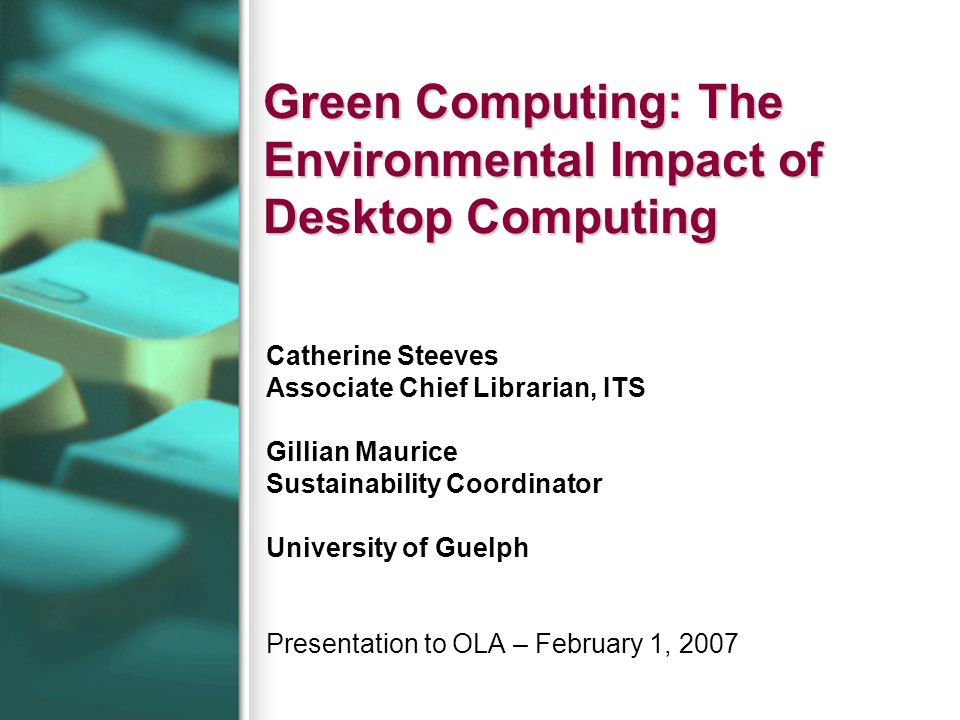 Green Computing: The Environmental Impact of Desktop Computing Catherine Steeves Associate Chief Librarian, ITS Gillian Maurice Sustainability Coordin