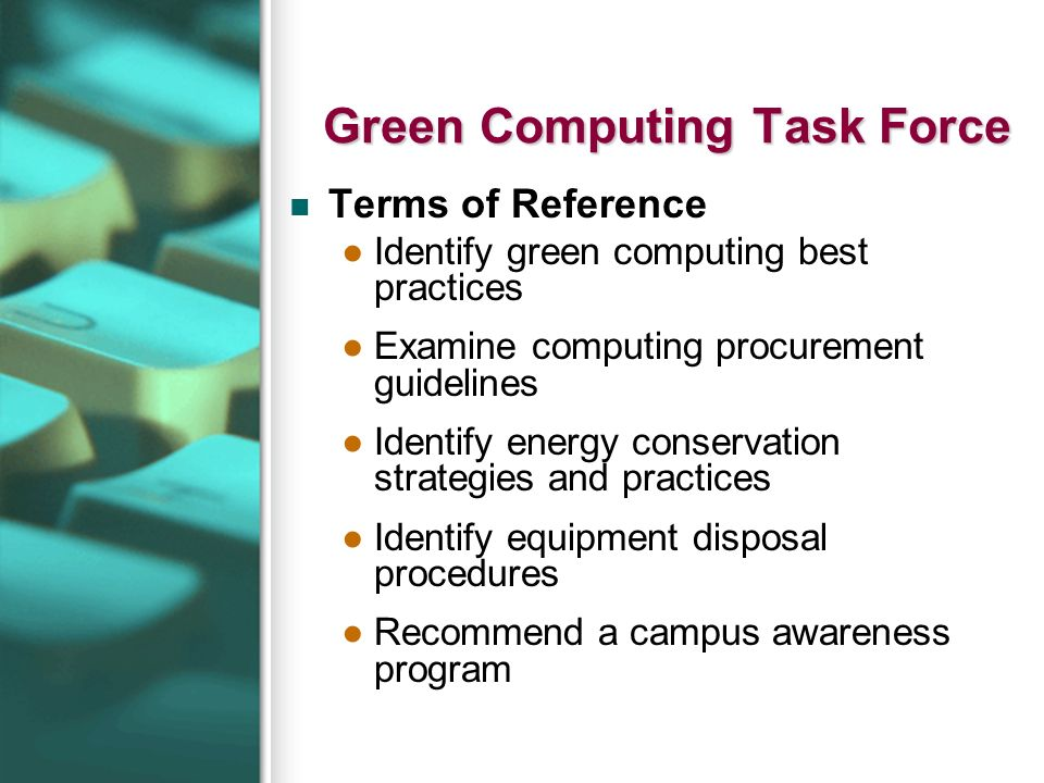 Green Computing Task Force Terms of Reference Identify green computing best practices Examine computing procurement guidelines Identify energy conservation strategies and practices Identify equipment disposal procedures Recommend a campus awareness program