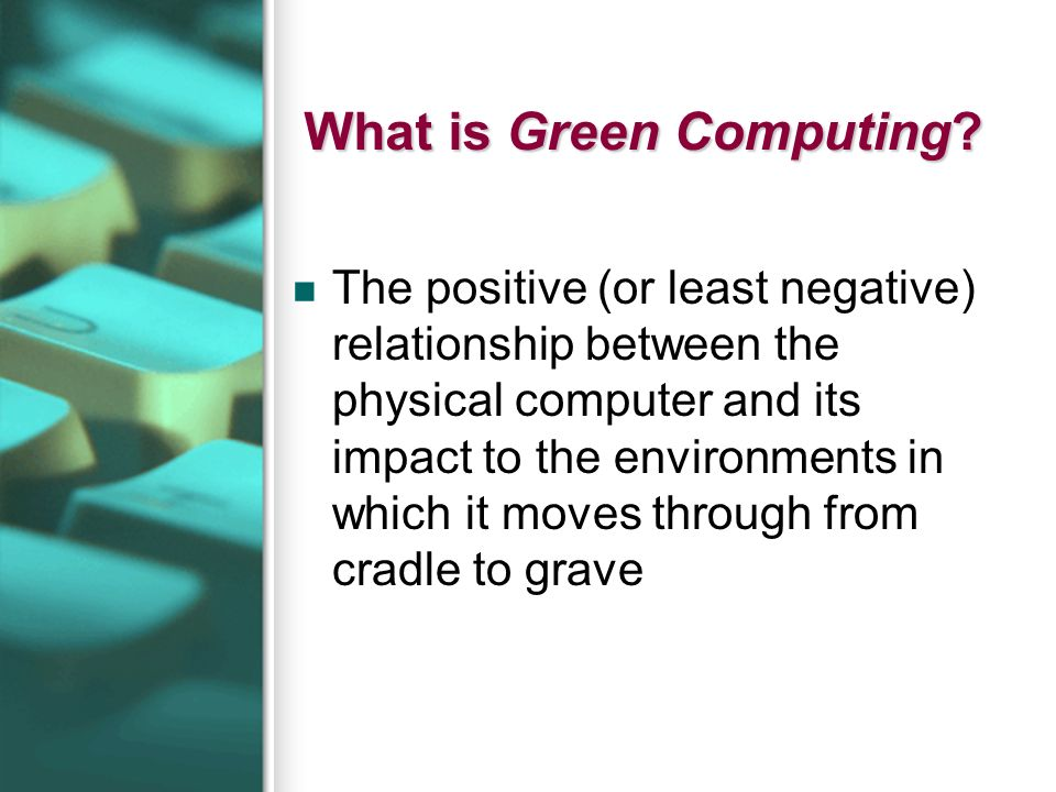 What is Green Computing? The positive (or least negative) relationship between the physical computer and its impact to the environments in which it mo