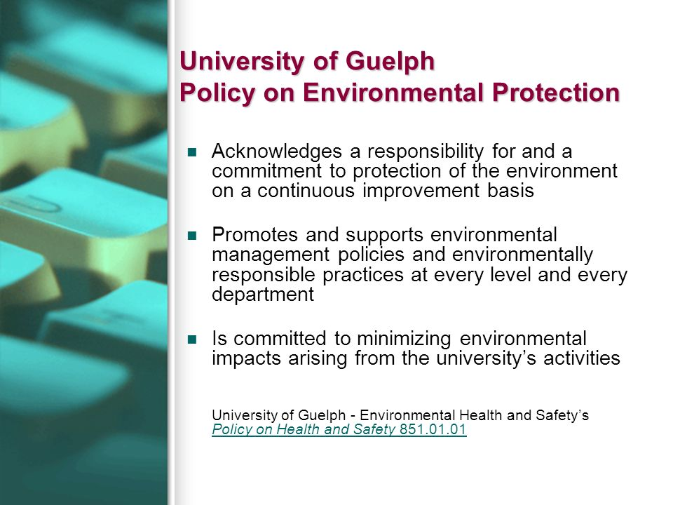 University of Guelph Policy on Environmental Protection Acknowledges a responsibility for and a commitment to protection of the environment on a conti
