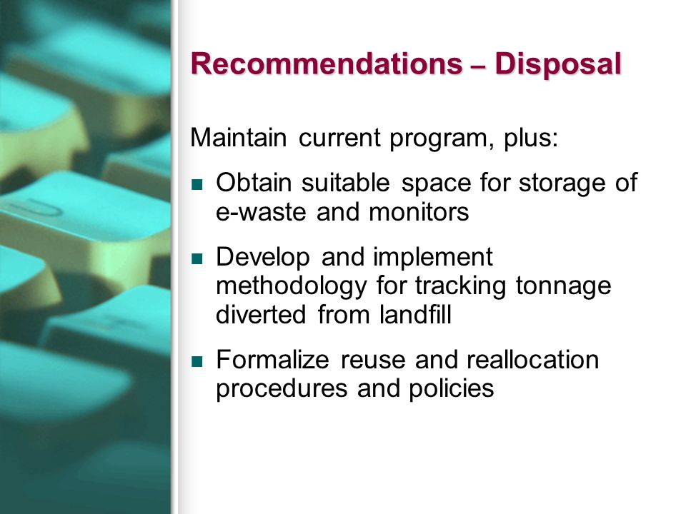 Recommendations – Disposal Maintain current program, plus: Obtain suitable space for storage of e-waste and monitors Develop and implement methodology