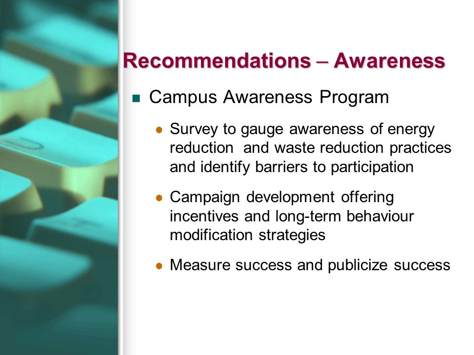 Recommendations – Awareness Campus Awareness Program Survey to gauge awareness of energy reduction and waste reduction practices and identify barriers