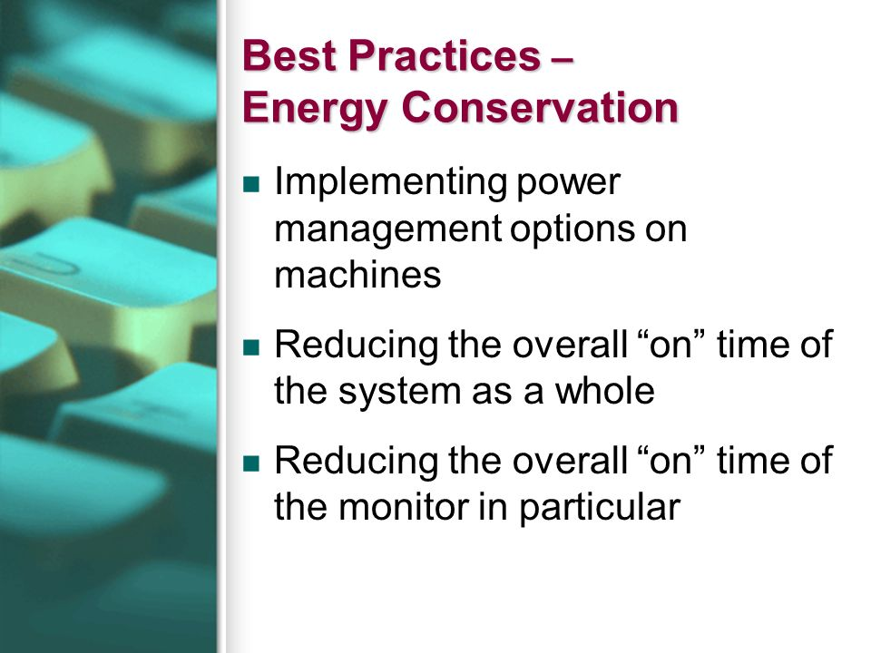 Best Practices – Energy Conservation Implementing power management options on machines Reducing the overall on time of the system as a whole Reducing the overall on time of the monitor in particular