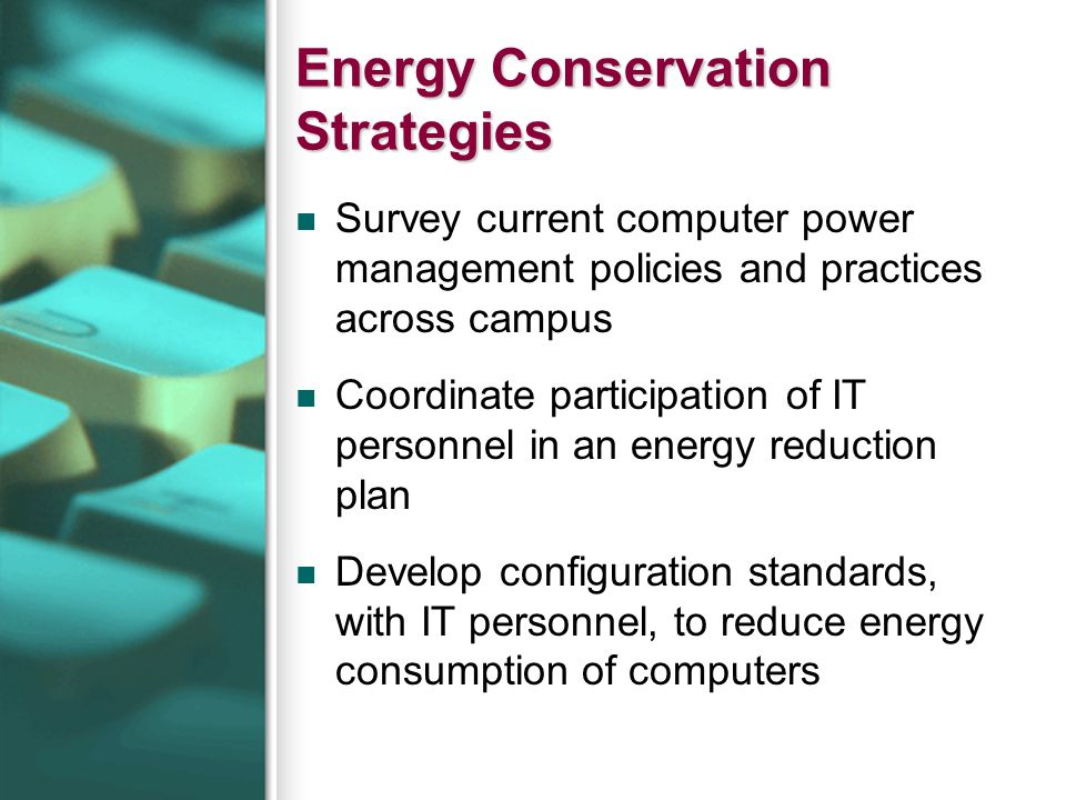 Energy Conservation Strategies Survey current computer power management policies and practices across campus Coordinate participation of IT personnel