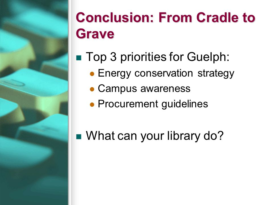 Conclusion: From Cradle to Grave Top 3 priorities for Guelph: Energy conservation strategy Campus awareness Procurement guidelines What can your library do