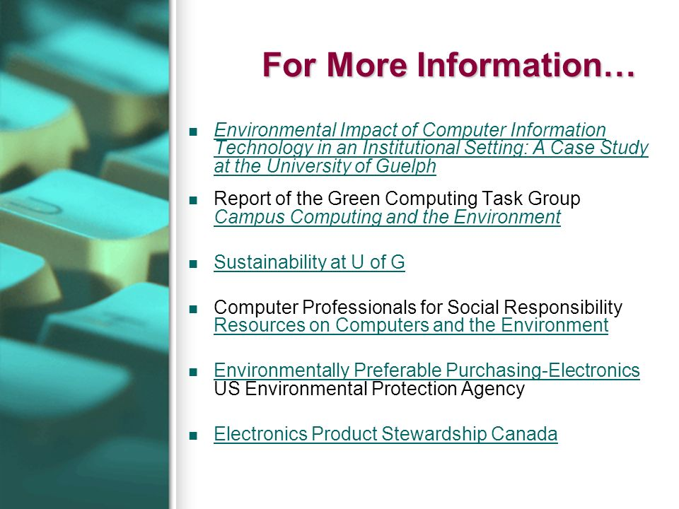 For More Information… Environmental Impact of Computer Information Technology in an Institutional Setting: A Case Study at the University of Guelph Environmental Impact of Computer Information Technology in an Institutional Setting: A Case Study at the University of Guelph Report of the Green Computing Task Group Campus Computing and the Environment Campus Computing and the Environment Sustainability at U of G Computer Professionals for Social Responsibility Resources on Computers and the Environment Resources on Computers and the Environment Environmentally Preferable Purchasing-Electronics US Environmental Protection Agency Environmentally Preferable Purchasing-Electronics Electronics Product Stewardship Canada