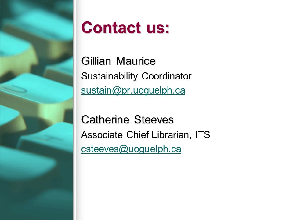 Contact us: Gillian Maurice Sustainability Coordinator sustain@pr.uoguelph.ca Catherine Steeves Associate Chief Librarian, ITS csteeves@uoguelph.ca