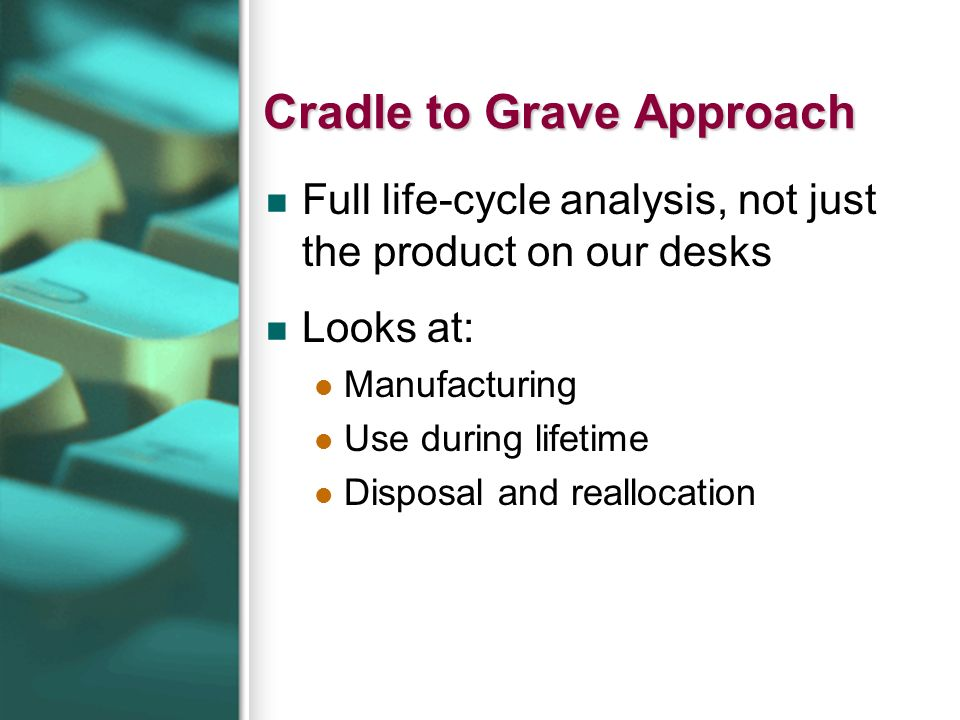 Cradle to Grave Approach Full life-cycle analysis, not just the product on our desks Looks at: Manufacturing Use during lifetime Disposal and realloca