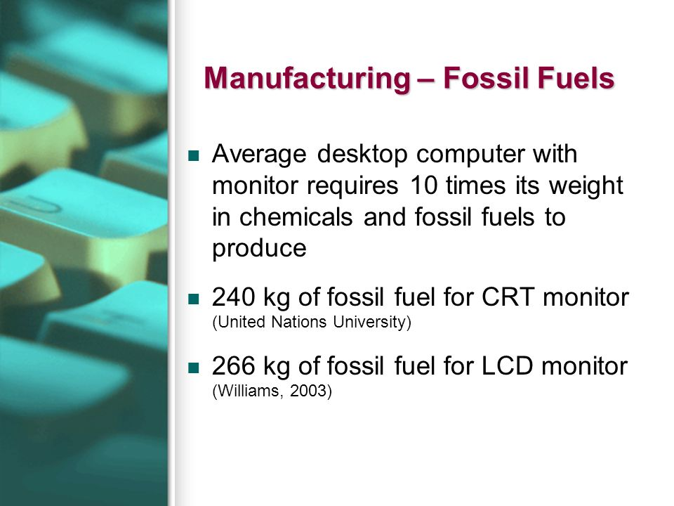 Manufacturing – Fossil Fuels Average desktop computer with monitor requires 10 times its weight in chemicals and fossil fuels to produce 240 kg of fossil fuel for CRT monitor (United Nations University) 266 kg of fossil fuel for LCD monitor (Williams, 2003)
