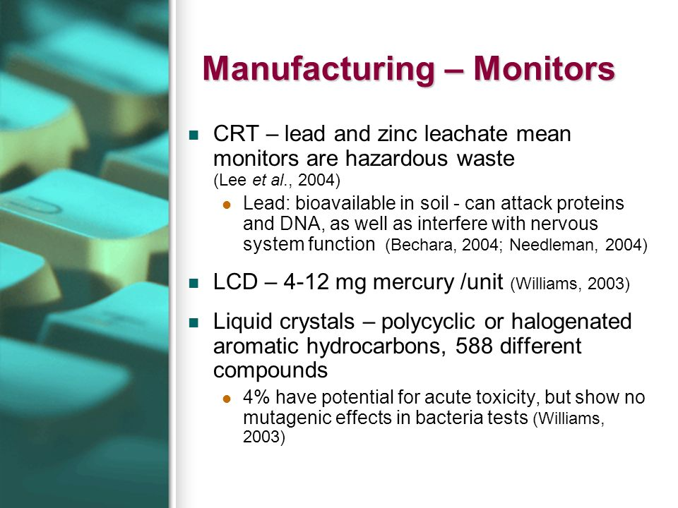Manufacturing – Monitors CRT – lead and zinc leachate mean monitors are hazardous waste (Lee et al., 2004) Lead: bioavailable in soil - can attack pro