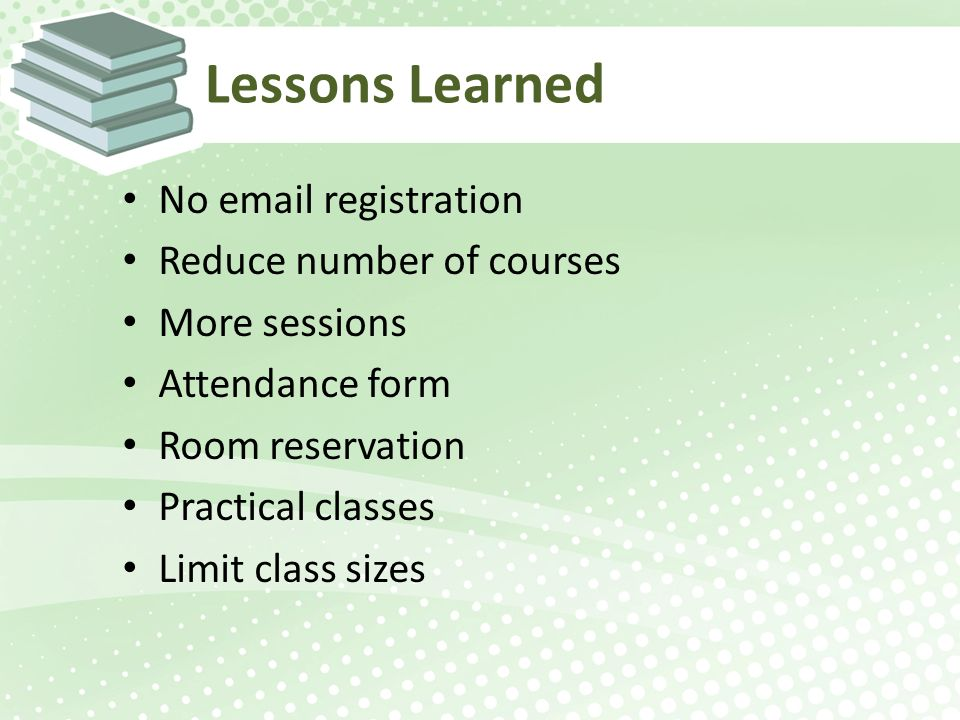 Lessons Learned No email registration Reduce number of courses More sessions Attendance form Room reservation Practical classes Limit class sizes