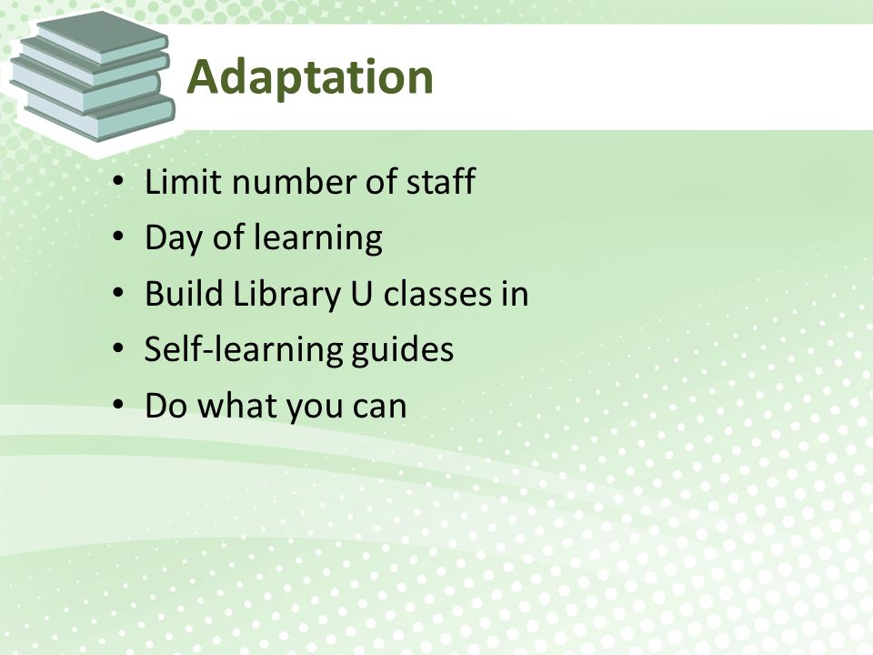 Adaptation Limit number of staff Day of learning Build Library U classes in Self-learning guides Do what you can