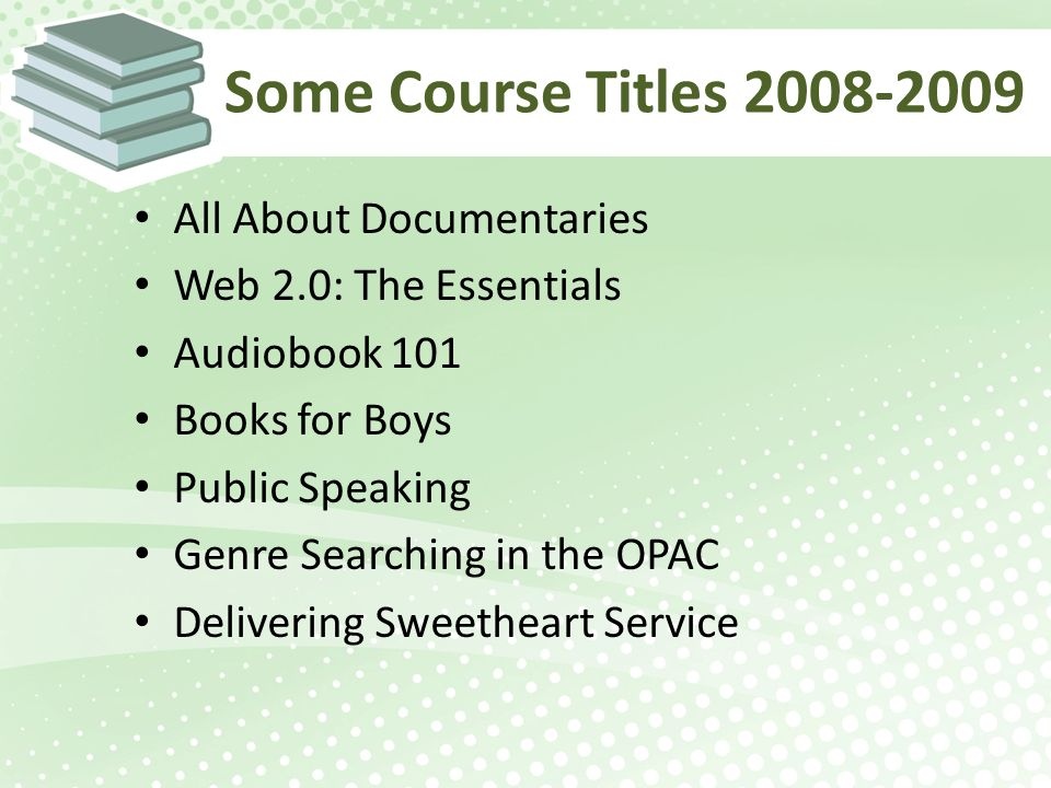 Some Course Titles 2008-2009 All About Documentaries Web 2.0: The Essentials Audiobook 101 Books for Boys Public Speaking Genre Searching in the OPAC