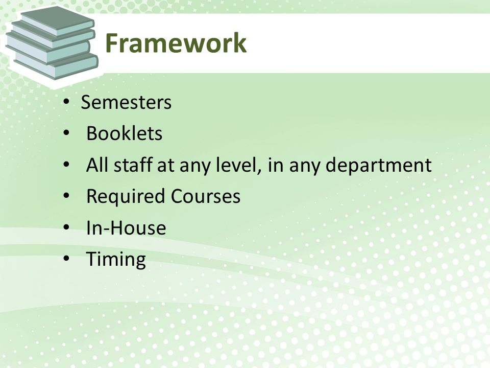 Framework Semesters Booklets All staff at any level, in any department Required Courses In-House Timing