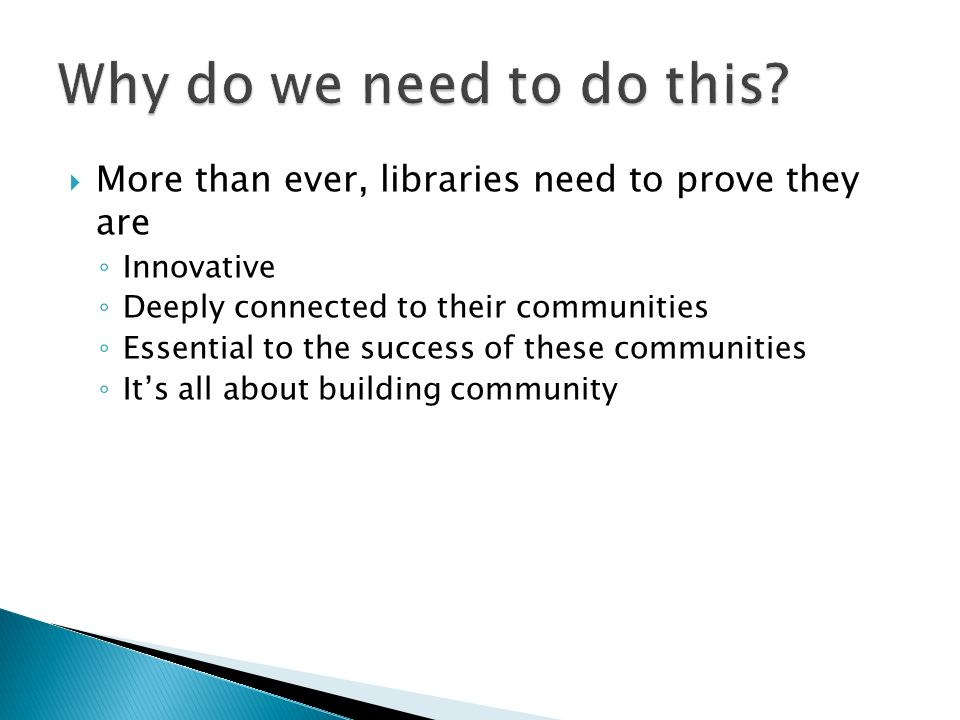 More than ever, libraries need to prove they are Innovative Deeply connected to their communities Essential to the success of these communities Its all about building community