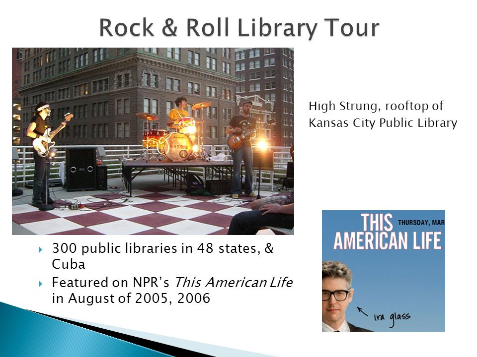 300 public libraries in 48 states, & Cuba Featured on NPRs This American Life in August of 2005, 2006 High Strung, rooftop of Kansas City Public Library