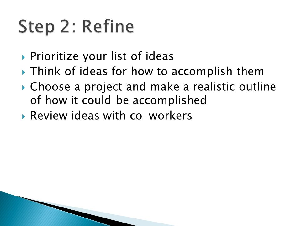 Prioritize your list of ideas Think of ideas for how to accomplish them Choose a project and make a realistic outline of how it could be accomplished Review ideas with co-workers