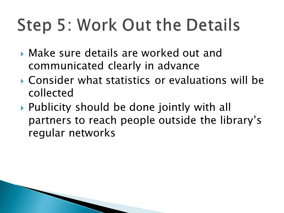 Make sure details are worked out and communicated clearly in advance Consider what statistics or evaluations will be collected Publicity should be done jointly with all partners to reach people outside the librarys regular networks