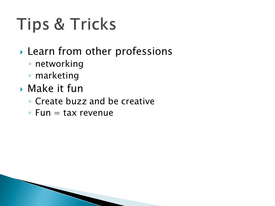 Learn from other professions networking marketing Make it fun Create buzz and be creative Fun = tax revenue
