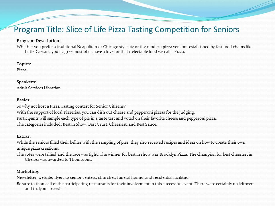 Program Title: Slice of Life Pizza Tasting Competition for Seniors Program Description: Whether you prefer a traditional Neapolitan or Chicago style pie or the modern pizza versions established by fast food chains like Little Caesars, you ll agree most of us have a love for that delectable food we call - Pizza.
