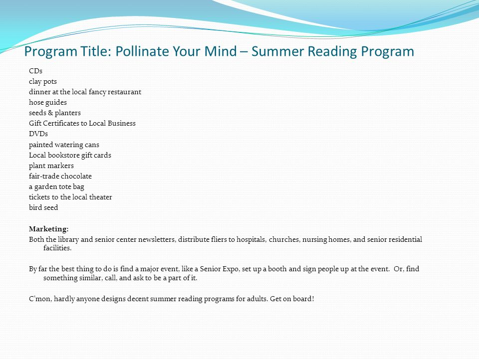 Program Title: Pollinate Your Mind – Summer Reading Program CDs clay pots dinner at the local fancy restaurant hose guides seeds & planters Gift Certificates to Local Business DVDs painted watering cans Local bookstore gift cards plant markers fair-trade chocolate a garden tote bag tickets to the local theater bird seed Marketing: Both the library and senior center newsletters, distribute fliers to hospitals, churches, nursing homes, and senior residential facilities.