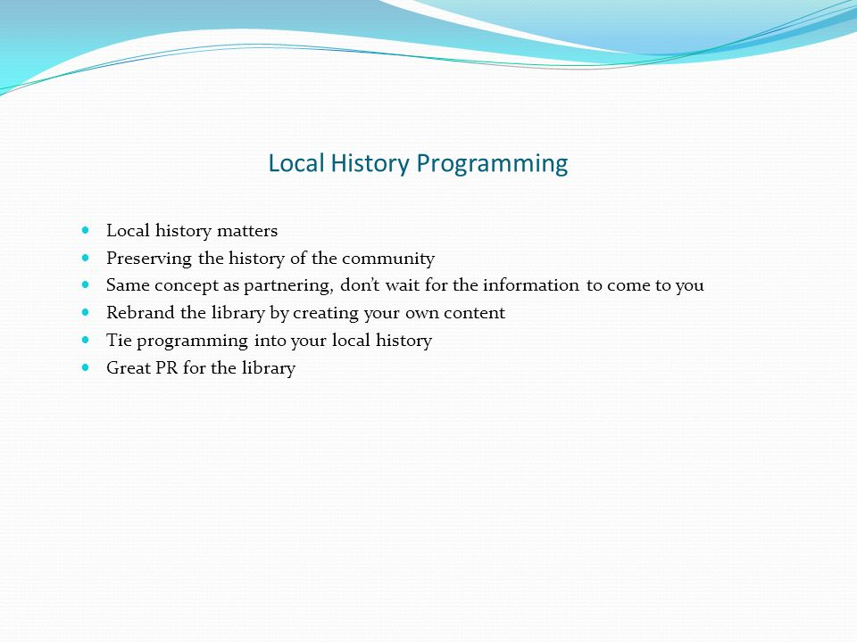 Local History Programming Local history matters Preserving the history of the community Same concept as partnering, dont wait for the information to come to you Rebrand the library by creating your own content Tie programming into your local history Great PR for the library