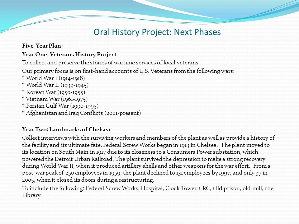 Oral History Project: Next Phases Five-Year Plan: Year One: Veterans History Project To collect and preserve the stories of wartime services of local veterans Our primary focus is on first-hand accounts of U.S.