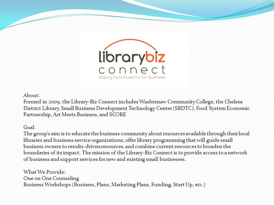 About: Formed in 2009, the Library-Biz Connect includes Washtenaw Community College, the Chelsea District Library, Small Business Development Technology Center (SBDTC), Food System Economic Partnership, Art Meets Business, and SCORE Goal: The groups aim is to educate the business community about resources available through their local libraries and business service organizations; offer library programming that will guide small business owners to results-driven resources, and combine current resources to broaden the boundaries of its impact.