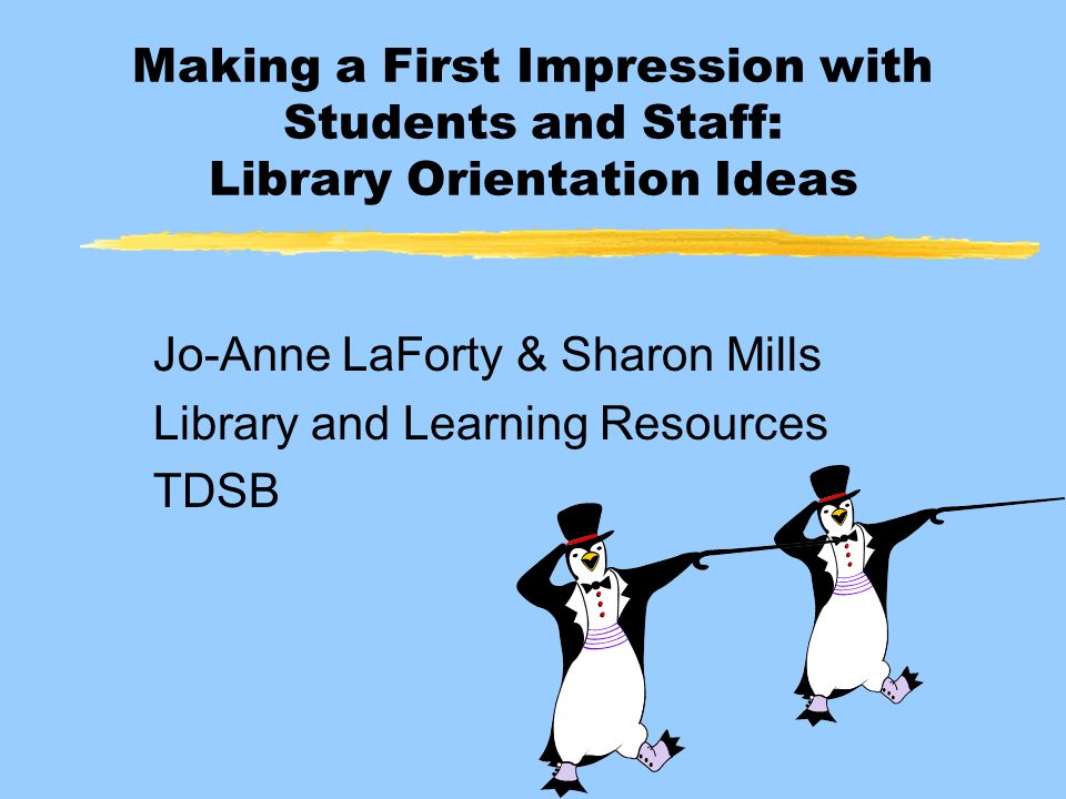 Making a First Impression with Students and Staff: Library Orientation Ideas Jo-Anne LaForty & Sharon Mills Library and Learning Resources TDSB