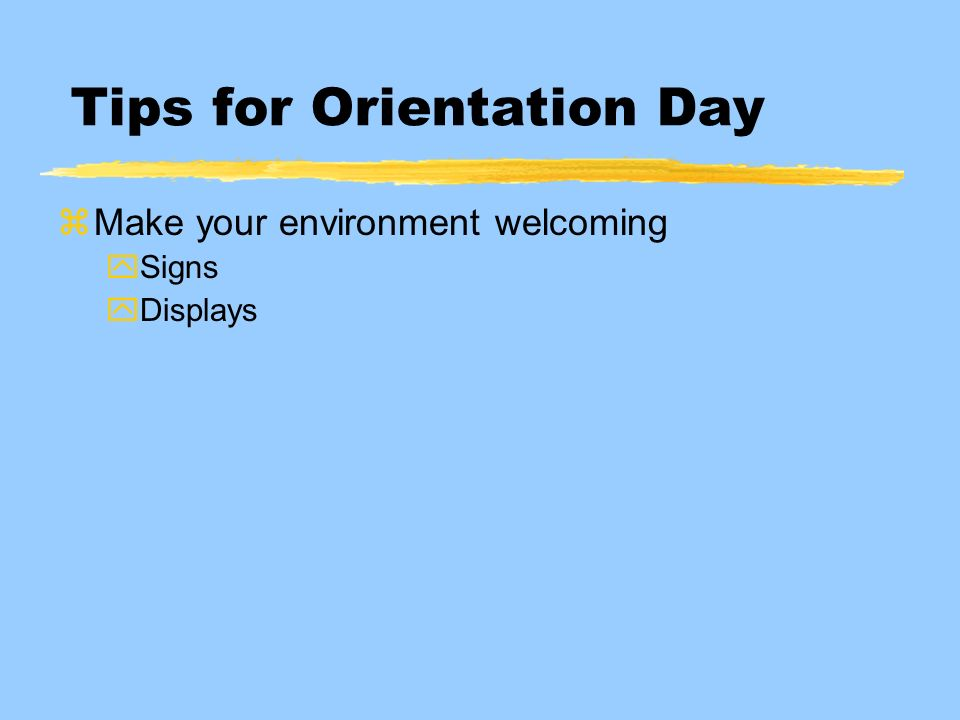 Tips for Orientation Day zMake your environment welcoming ySigns yDisplays