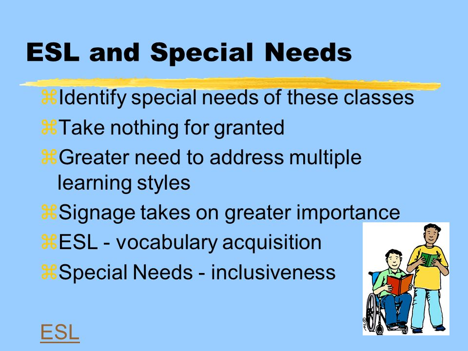 ESL and Special Needs zIdentify special needs of these classes zTake nothing for granted zGreater need to address multiple learning styles zSignage takes on greater importance zESL - vocabulary acquisition zSpecial Needs - inclusiveness ESL