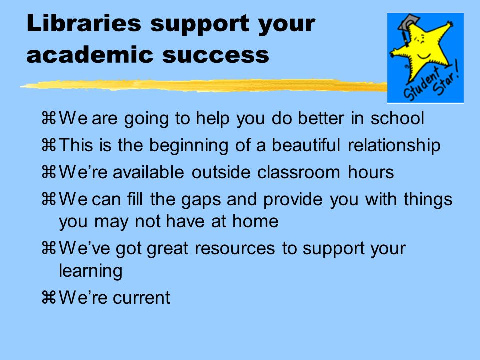 Libraries support your academic success zWe are going to help you do better in school zThis is the beginning of a beautiful relationship zWere available outside classroom hours zWe can fill the gaps and provide you with things you may not have at home zWeve got great resources to support your learning zWere current