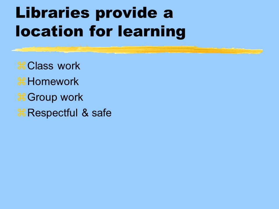 Libraries provide a location for learning zClass work zHomework zGroup work zRespectful & safe