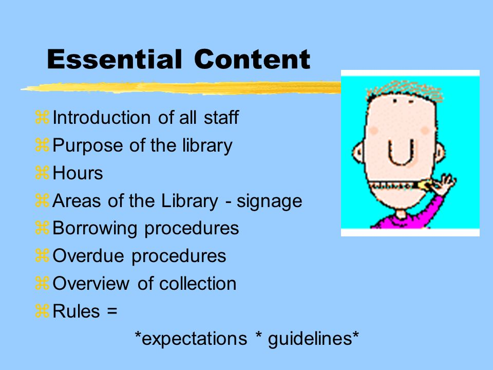 Essential Content zIntroduction of all staff zPurpose of the library zHours zAreas of the Library - signage zBorrowing procedures zOverdue procedures zOverview of collection zRules = *expectations * guidelines*